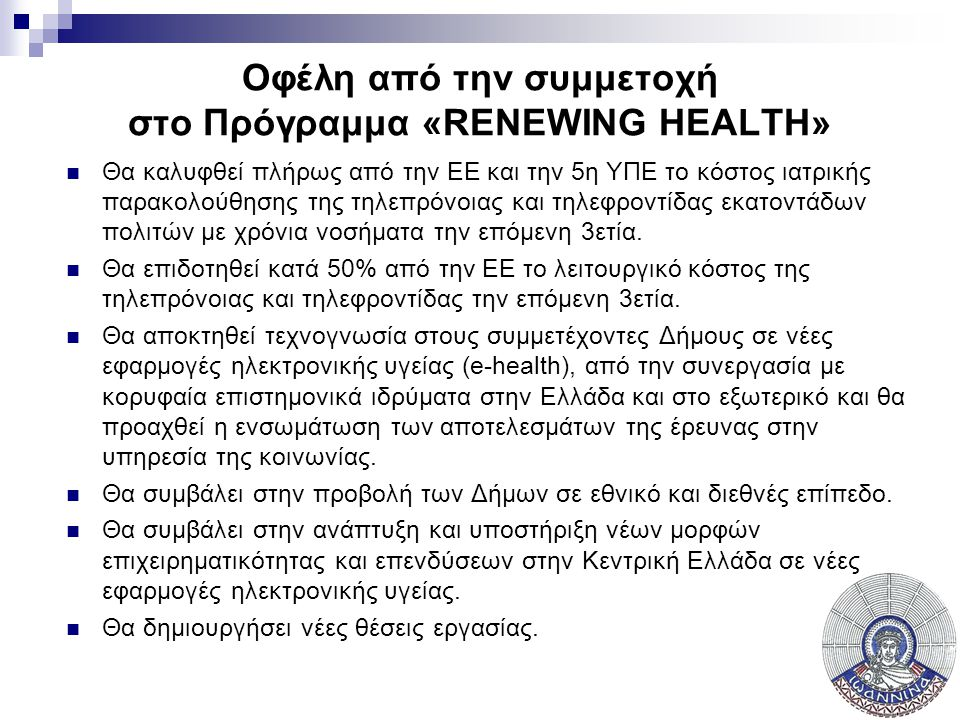 Οφέλη από την συμμετοχή στο Πρόγραμμα «RENEWING HEALTH»  Θα καλυφθεί πλήρως από την ΕΕ και την 5η ΥΠΕ το κόστος ιατρικής παρακολούθησης της τηλεπρόνοιας και τηλεφροντίδας εκατοντάδων πολιτών με χρόνια νοσήματα την επόμενη 3ετία.
