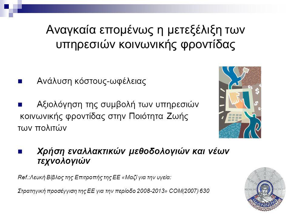 Αναγκαία επομένως η μετεξέλιξη των υπηρεσιών κοινωνικής φροντίδας  Ανάλυση κόστους-ωφέλειας  Αξιολόγηση της συμβολή των υπηρεσιών κοινωνικής φροντίδας στην Ποιότητα Ζωής των πολιτών  Χρήση εναλλακτικών μεθοδολογιών και νέων τεχνολογιών Ref.:Λευκή Βίβλος της Επιτροπής της ΕΕ «Μαζί για την υγεία: Στρατηγική προσέγγιση της ΕΕ για την περίοδο 2008-2013» COM(2007) 630