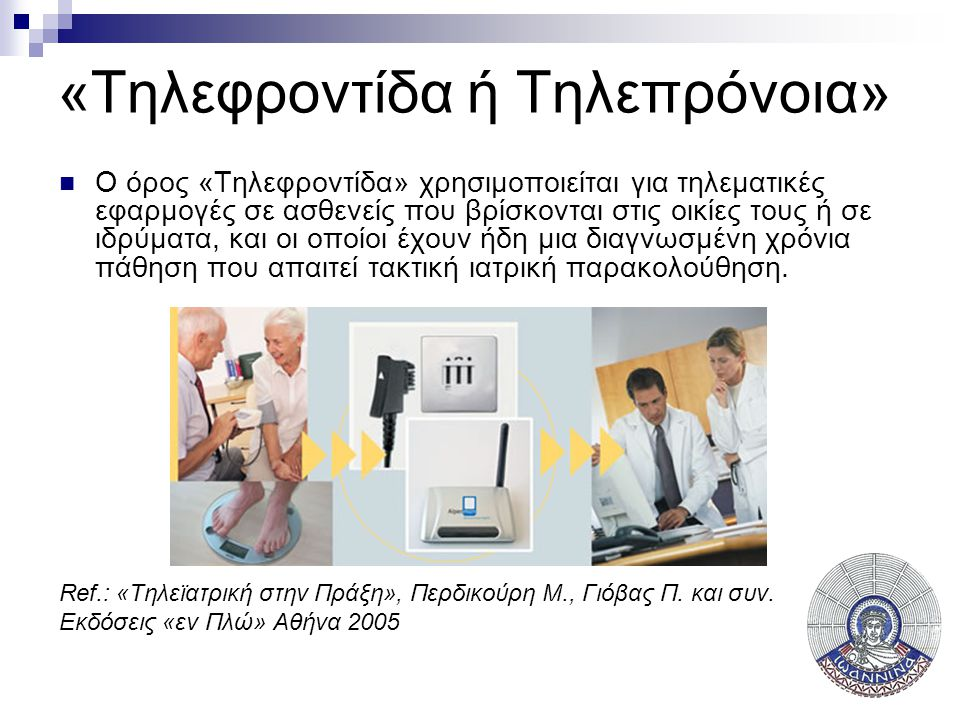 «Tηλεφροντίδα ή Τηλεπρόνοια»  Ο όρος «Tηλεφροντίδα» χρησιμοποιείται για τηλεματικές εφαρμογές σε ασθενείς που βρίσκονται στις οικίες τους ή σε ιδρύματα, και οι οποίοι έχουν ήδη μια διαγνωσμένη χρόνια πάθηση που απαιτεί τακτική ιατρική παρακολούθηση.
