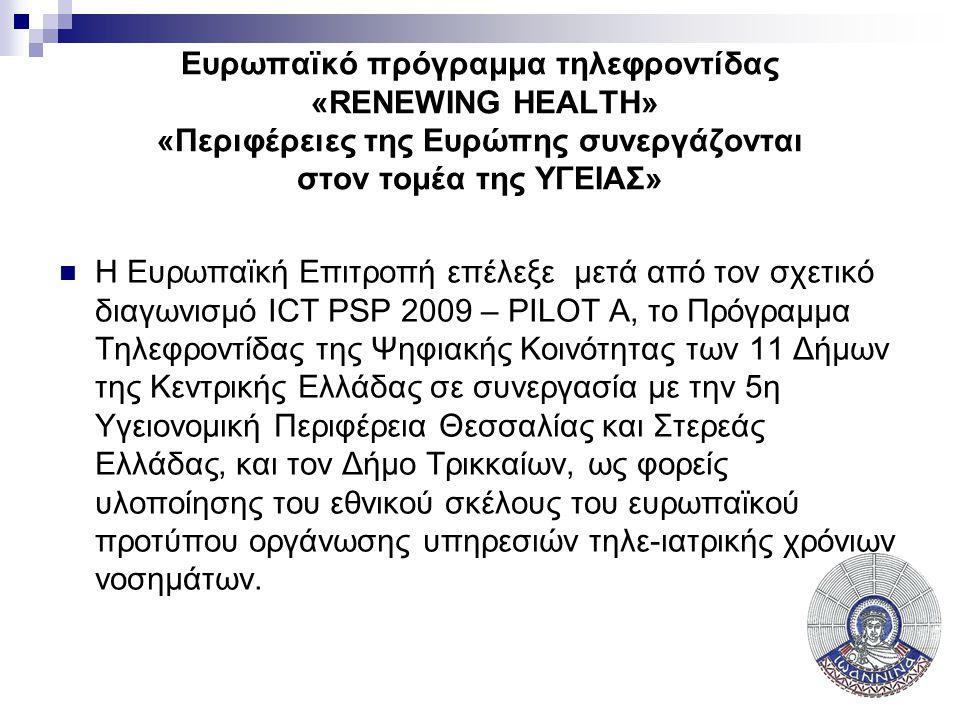 Υπο Υλοποίηση: Πρόγραμμα «RENEWING HEALTH»  COMPETITIVENESS AND INNOVATION FRAMEWORK PROGRAMME - ICT Policy Support Programme (ICT PSP)  ICT PSP call identifier: CIP-ICT PSP-2009-3  ICT PSP Theme/objective identifier: ICT for Health, Ageing and Inclusion  PILOT TYPE A  Project acronym: RENEWING HEALTH  Project full title: REgioNs of Europe WorkINg toGether for HEALTH  Εταίροι από όλη την Ευρώπη, ανάμεσα στους οποίους εκπρόσωποι από τα Εθνικά Συστήματα Υγείας της Γερμανίας,Αυστρίας, Ιταλίας, Δανίας, Νορβηγία, Σουηδίας, Φιλανδίας, Ισπανίας και Ελλάδας.