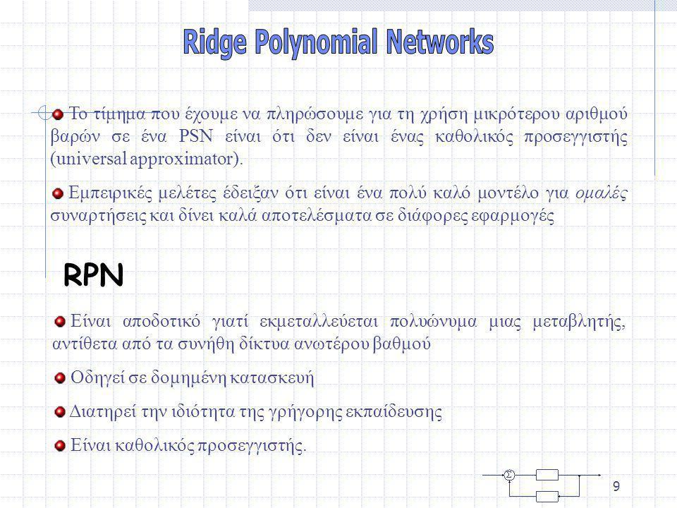 8 Για τα PSN χρησιμοποιούνται δύο τροποποιημένες μορφές του Back Propagation Κανόνας τυχαίας επιλογής (Randomized rule): σε κάθε βήμα ανανέωσης, επιλέγουμε τυχαία μία αθροιστική μονάδα και ανανεώνουμε μόνο το σύνολο των Ν + 1 βαρών που σχετίζονται με τις εισόδους αυτής Ασύγχρονος κανόνας (Asynchronous rule): σε κάθε βήμα ανανέωσης, όλα τα Κ σύνολα των βαρών ανανεώνονται, αλλά με ένα ασύγχρονο τρόπο.
