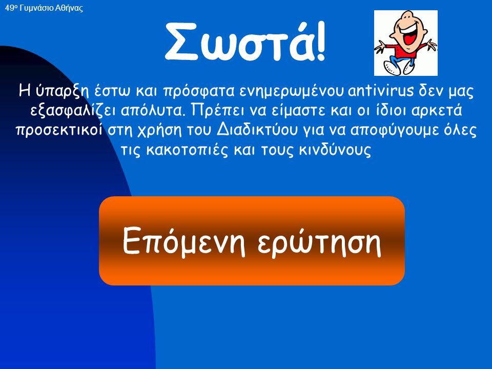 QUIZ - 2 Αν έχουμε λογισμικό antivirus εγκατεστημένο στον υπολογιστή μας είμαστε απόλυτα ασφαλείς ότι και να γίνει. ΣωστόΛάθος 49 ο Γυμνάσιο Αθήνας