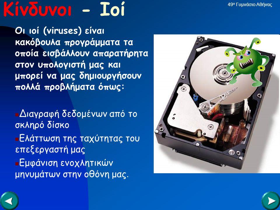 Κίνδυνοι - Ιοί Οι ιοί (viruses) είναι κακόβουλα προγράμματα τα οποία εισβάλλουν απαρατήρητα στον υπολογιστή μας και μπορεί να μας δημιουργήσουν πολλά προβλήματα όπως:  Διαγραφή δεδομένων από το σκληρό δίσκο  Ελάττωση της ταχύτητας του επεξεργαστή μας  Εμφάνιση ενοχλητικών μηνυμάτων στην οθόνη μας.