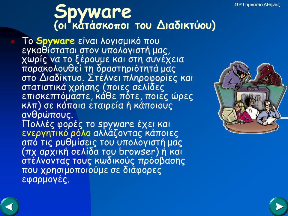 Spyware (οι κατάσκοποι του Διαδικτύου)  Το Spyware είναι λογισμικό που εγκαθίσταται στον υπολογιστή μας, χωρίς να το ξέρουμε και στη συνέχεια παρακολουθεί τη δραστηριότητά μας στο Διαδίκτυο.