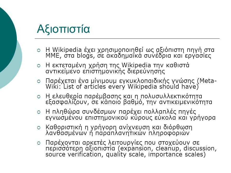 Αξιοπιστία  Η Wikipedia έχει χρησιμοποιηθεί ως αξιόπιστη πηγή στα ΜΜΕ, στα blogs, σε ακαδημαϊκά συνέδρια και εργασίες  Η εκτεταμένη χρήση της Wikipedia την καθιστά αντικείμενο επιστημονικής διερεύνησης  Παρέχεται ένα μίνιμουμ εγκυκλοπαιδικής γνώσης (Meta- Wiki: List of articles every Wikipedia should have)  Η ελευθερία παρέμβασης και η πολυσυλλεκτικότητα εξασφαλίζουν, σε κάποιο βαθμό, την αντικειμενικότητα  Η πληθώρα συνδέσμων παρέχει πολλαπλές πηγές εγνωσμένου επιστημονικού κύρους εύκολα και γρήγορα  Καθοριστική η γρήγορη ανίχνευση και διόρθωση λανθασμένων ή παραπλανητικών πληροφοριών  Παρέχονται αρκετές λειτουργίες που στοχεύουν σε περισσότερη αξιοπιστία (expansion, cleanup, discussion, source verification, quality scale, importance scales)