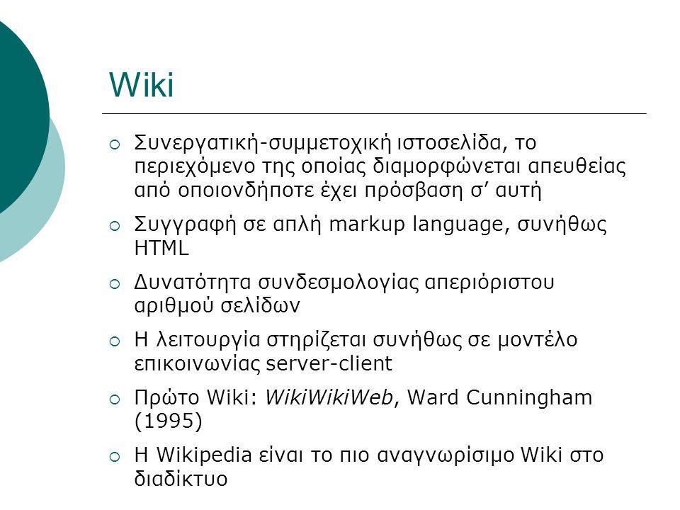 Wiki  Συνεργατική-συμμετοχική ιστοσελίδα, το περιεχόμενο της οποίας διαμορφώνεται απευθείας από οποιονδήποτε έχει πρόσβαση σ' αυτή  Συγγραφή σε απλή markup language, συνήθως HTML  Δυνατότητα συνδεσμολογίας απεριόριστου αριθμού σελίδων  Η λειτουργία στηρίζεται συνήθως σε μοντέλο επικοινωνίας server-client  Πρώτο Wiki: WikiWikiWeb, Ward Cunningham (1995)  Η Wikipedia είναι το πιο αναγνωρίσιμο Wiki στο διαδίκτυο