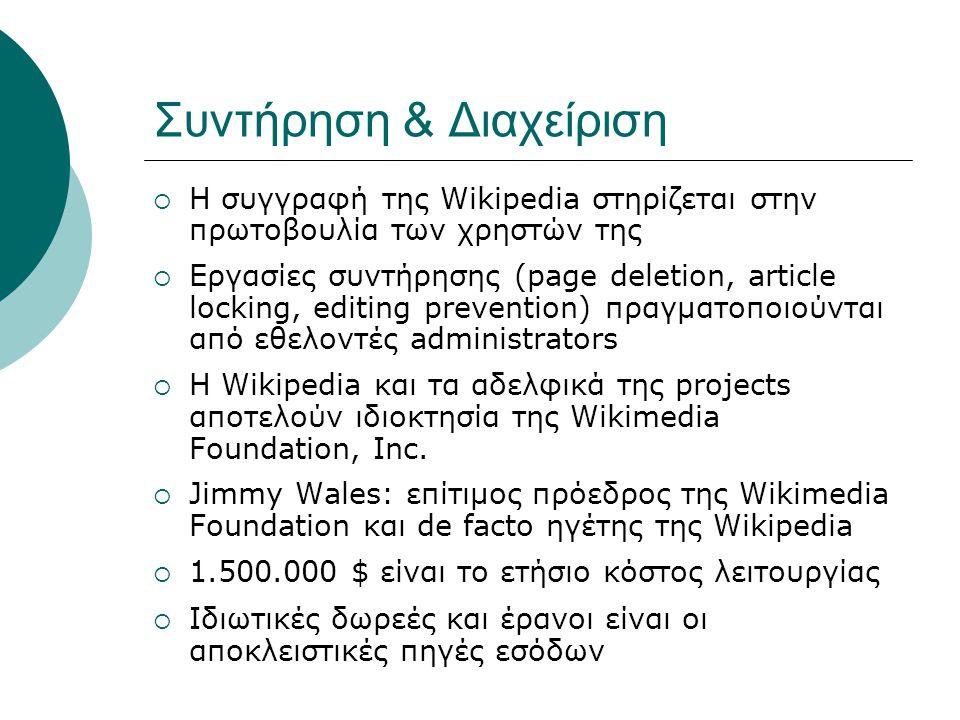 Συντήρηση & Διαχείριση  Η συγγραφή της Wikipedia στηρίζεται στην πρωτοβουλία των χρηστών της  Εργασίες συντήρησης (page deletion, article locking, editing prevention) πραγματοποιούνται από εθελοντές administrators  Η Wikipedia και τα αδελφικά της projects αποτελούν ιδιοκτησία της Wikimedia Foundation, Inc.