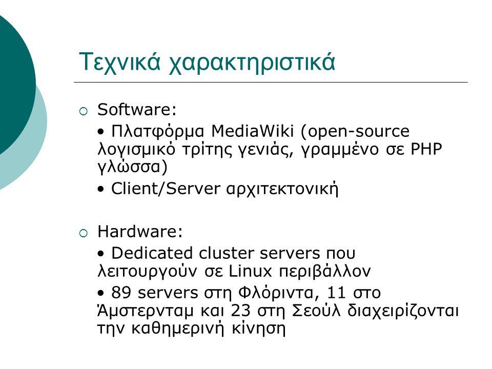 Τεχνικά χαρακτηριστικά  Software: • Πλατφόρμα MediaWiki (open-source λογισμικό τρίτης γενιάς, γραμμένο σε PHP γλώσσα) • Client/Server αρχιτεκτονική  Hardware: • Dedicated cluster servers που λειτουργούν σε Linux περιβάλλον • 89 servers στη Φλόριντα, 11 στο Άμστερνταμ και 23 στη Σεούλ διαχειρίζονται την καθημερινή κίνηση