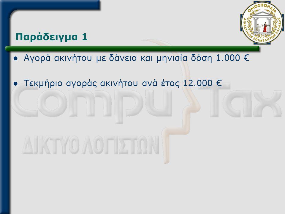Παράδειγμα 1  Αγορά ακινήτου με δάνειο και μηνιαία δόση 1.000 €  Τεκμήριο αγοράς ακινήτου ανά έτος 12.000 €