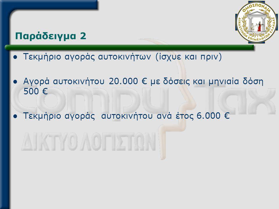 Παράδειγμα 2  Τεκμήριο αγοράς αυτοκινήτων (ίσχυε και πριν)  Αγορά αυτοκινήτου 20.000 € με δόσεις και μηνιαία δόση 500 €  Τεκμήριο αγοράς αυτοκινήτο