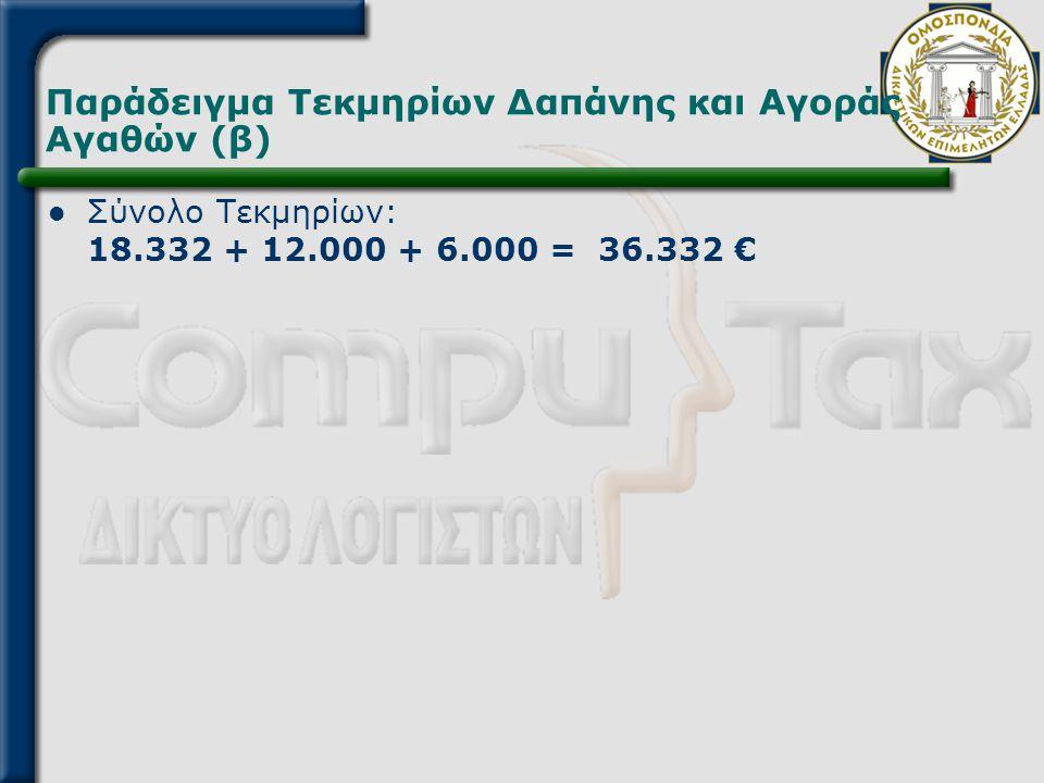 Παράδειγμα Τεκμηρίων Δαπάνης και Αγοράς Αγαθών (β)  Σύνολο Τεκμηρίων: 18.332 + 12.000 + 6.000 = 36.332 €