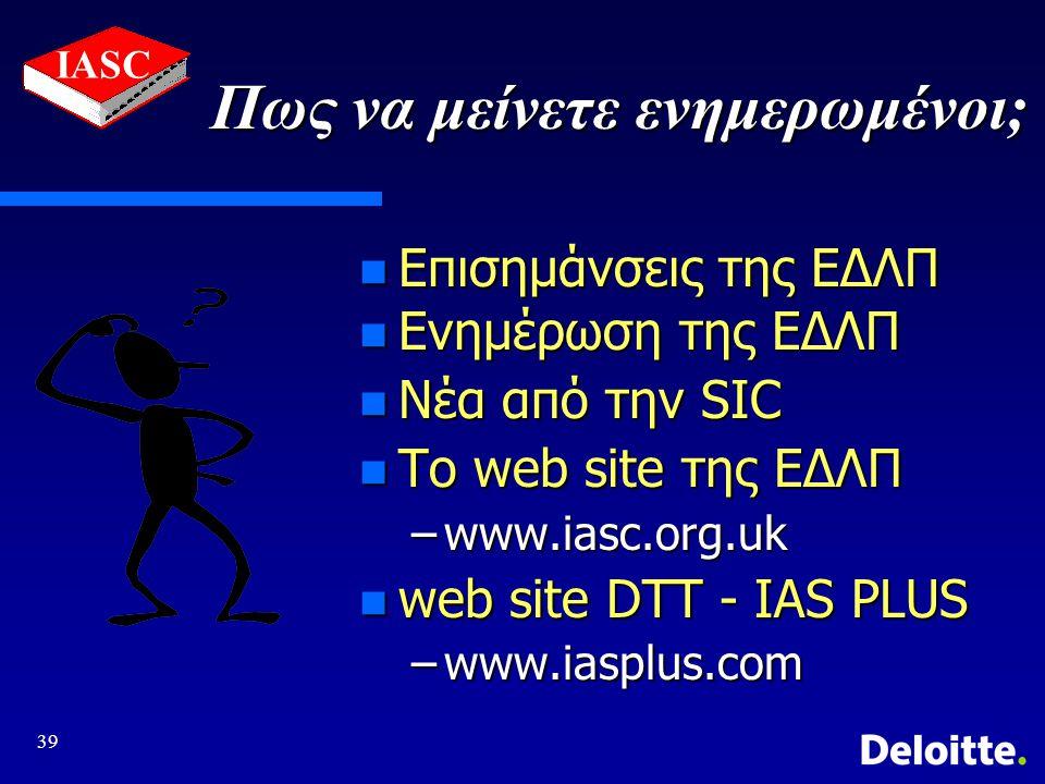 39 IASC Πως να μείνετε ενημερωμένοι; n Επισημάνσεις της ΕΔΛΠ n Ενημέρωση της ΕΔΛΠ n Νέα από την SIC n Το web site της ΕΔΛΠ –www.iasc.org.uk n web site DTT - IAS PLUS –www.iasplus.com
