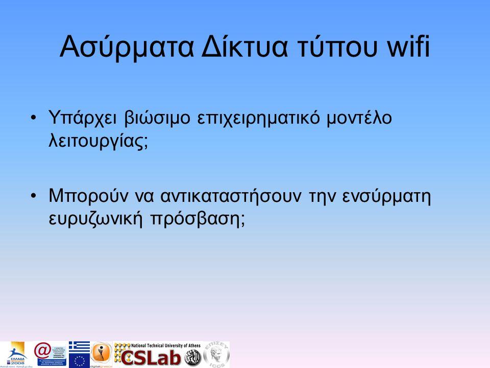 Ασύρματα Δίκτυα τύπου wifi •Υπάρχει βιώσιμο επιχειρηματικό μοντέλο λειτουργίας; •Μπορούν να αντικαταστήσουν την ενσύρματη ευρυζωνική πρόσβαση;