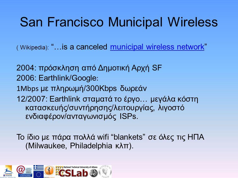 San Francisco Municipal Wireless ( Wikipedia): …is a canceled municipal wireless network municipal wireless network 2004: πρόσκληση από Δημοτική Αρχή SF 2006: Earthlink/Google : 1Mbps με πληρωμή/300Kbps δωρεάν 12/2007: Earthlink σταματά το έργο… μεγάλα κόστη κατασκευής/συντήρησης/λειτουργίας, λιγοστό ενδιαφέρον/ανταγωνισμός ISPs.