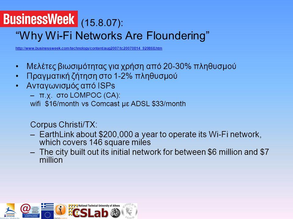 Businessweek (15.8.07): Why Wi-Fi Networks Are Floundering http://www.businessweek.com/technology/content/aug2007/tc20070814_929868.htm •Μελέτες βιωσιμότητας για χρήση από 20-30% πληθυσμού •Πραγματική ζήτηση στο 1-2% πληθυσμού •Ανταγωνισμός από ISPs –π.χ.