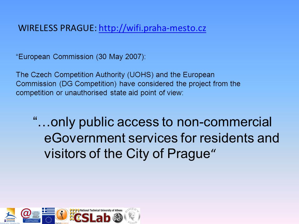 …οnly public access to non-commercial eGovernment services for residents and visitors of the City of Prague WIRELESS PRAGUE: http://wifi.praha-mesto.czhttp://wifi.praha-mesto.cz European Commission (30 May 2007): The Czech Competition Authority (UOHS) and the European Commission (DG Competition) have considered the project from the competition or unauthorised state aid point of view: