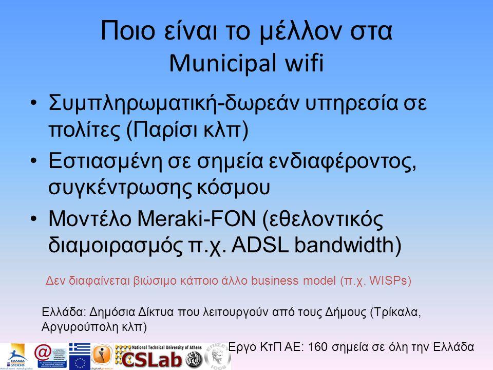 Ποιο είναι το μέλλον στα Municipal wifi •Συμπληρωματική-δωρεάν υπηρεσία σε πολίτες (Παρίσι κλπ) •Εστιασμένη σε σημεία ενδιαφέροντος, συγκέντρωσης κόσμου •Μοντέλο Meraki-FON (εθελοντικός διαμοιρασμός π.χ.