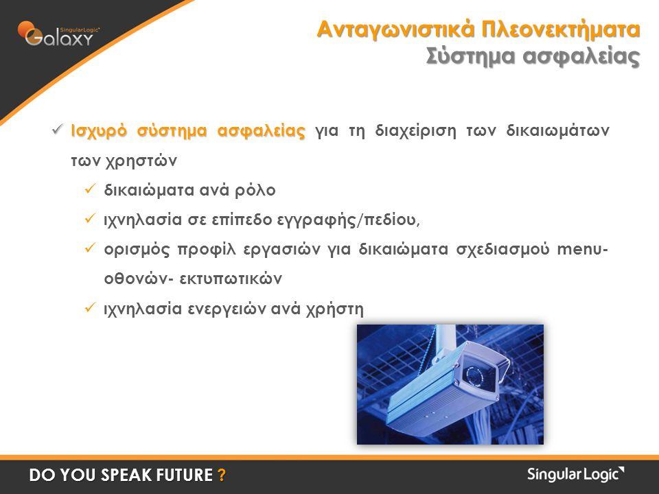 Ανταγωνιστικά Πλεονεκτήματα Σύστημα ασφαλείας  Ισχυρό σύστημα ασφαλείας  Ισχυρό σύστημα ασφαλείας για τη διαχείριση των δικαιωμάτων των χρηστών  δικαιώματα ανά ρόλο  ιχνηλασία σε επίπεδο εγγραφής/πεδίου,  ορισμός προφίλ εργασιών για δικαιώματα σχεδιασμού menu- οθονών- εκτυπωτικών  ιχνηλασία ενεργειών ανά χρήστη DO YOU SPEAK FUTURE
