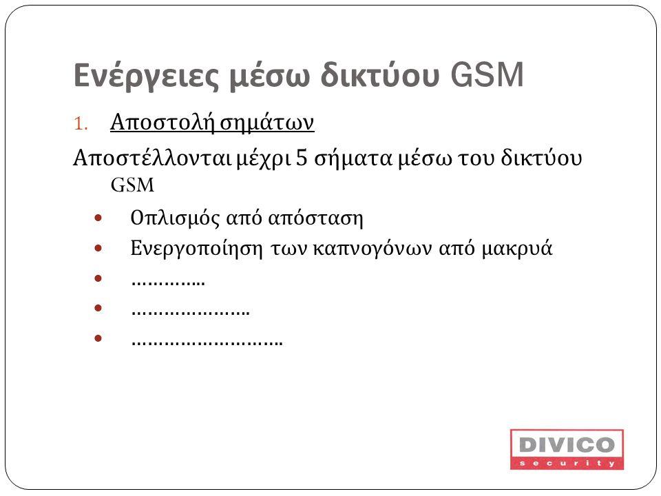 Ενέργειες μέσω δικτύου GSM 1. Αποστολή σημάτων Αποστέλλονται μέχρι 5 σήματα μέσω του δικτύου GSM  Οπλισμός από απόσταση  Ενεργοποίηση των καπνογόνων