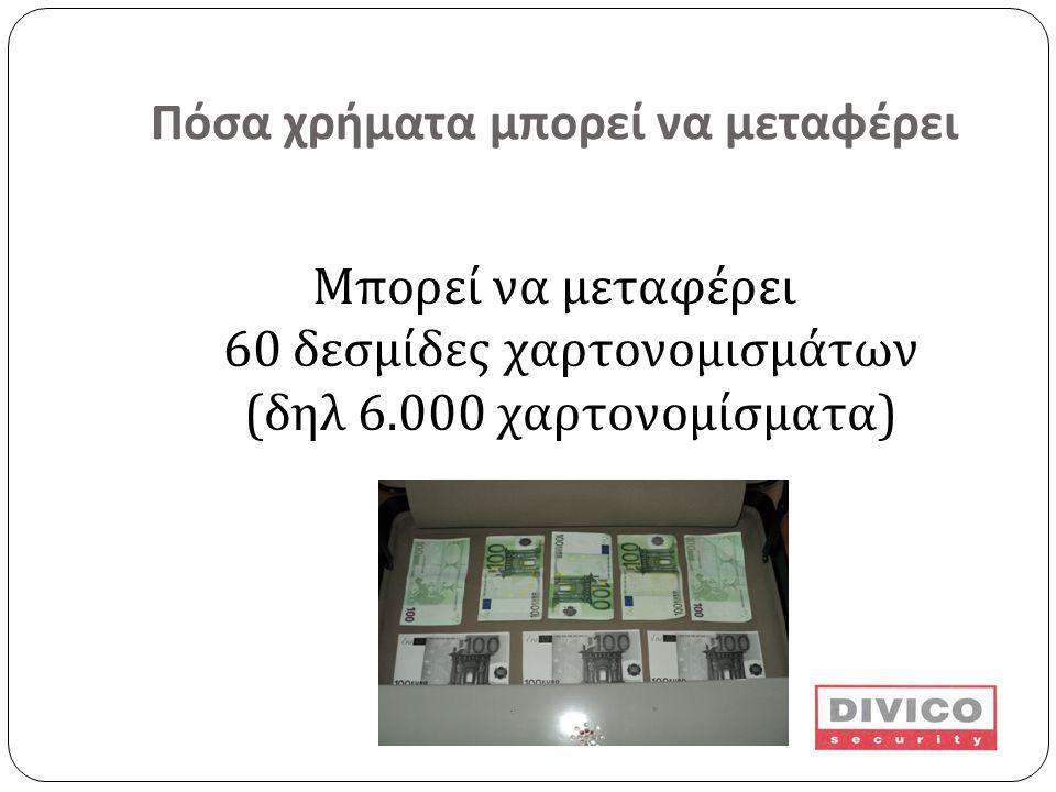 Πόσα χρήματα μπορεί να μεταφέρει Μπορεί να μεταφέρει 60 δεσμίδες χαρτονομισμάτων ( δηλ 6.000 χαρτονομίσματα )