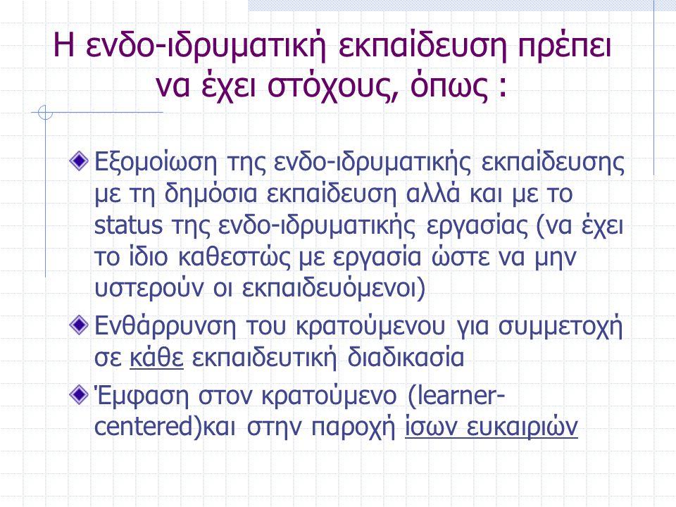 Η ενδο-ιδρυματική εκπαίδευση πρέπει να έχει στόχους, όπως : Εξομοίωση της ενδο-ιδρυματικής εκπαίδευσης με τη δημόσια εκπαίδευση αλλά και με το status της ενδο-ιδρυματικής εργασίας (να έχει το ίδιο καθεστώς με εργασία ώστε να μην υστερούν οι εκπαιδευόμενοι) Ενθάρρυνση του κρατούμενου για συμμετοχή σε κάθε εκπαιδευτική διαδικασία Έμφαση στον κρατούμενο (learner- centered)και στην παροχή ίσων ευκαιριών