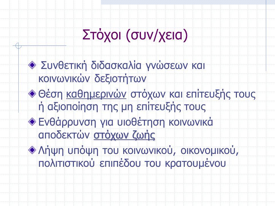 Στόχοι (συν/χεια) Συνθετική διδασκαλία γνώσεων και κοινωνικών δεξιοτήτων Θέση καθημερινών στόχων και επίτευξής τους ή αξιοποίηση της μη επίτευξής τους στόχων ζωής Ενθάρρυνση για υιοθέτηση κοινωνικά αποδεκτών στόχων ζωής Λήψη υπόψη του κοινωνικού, οικονομικού, πολιτιστικού επιπέδου του κρατουμένου