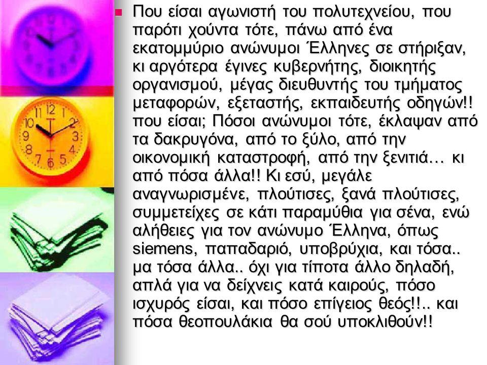  Που είσαι αγωνιστή του πολυτεχνείου, που παρότι χούντα τότε, πάνω από ένα εκατομμύριο ανώνυμοι Έλληνες σε στήριξαν, κι αργότερα έγινες κυβερνήτης, δ