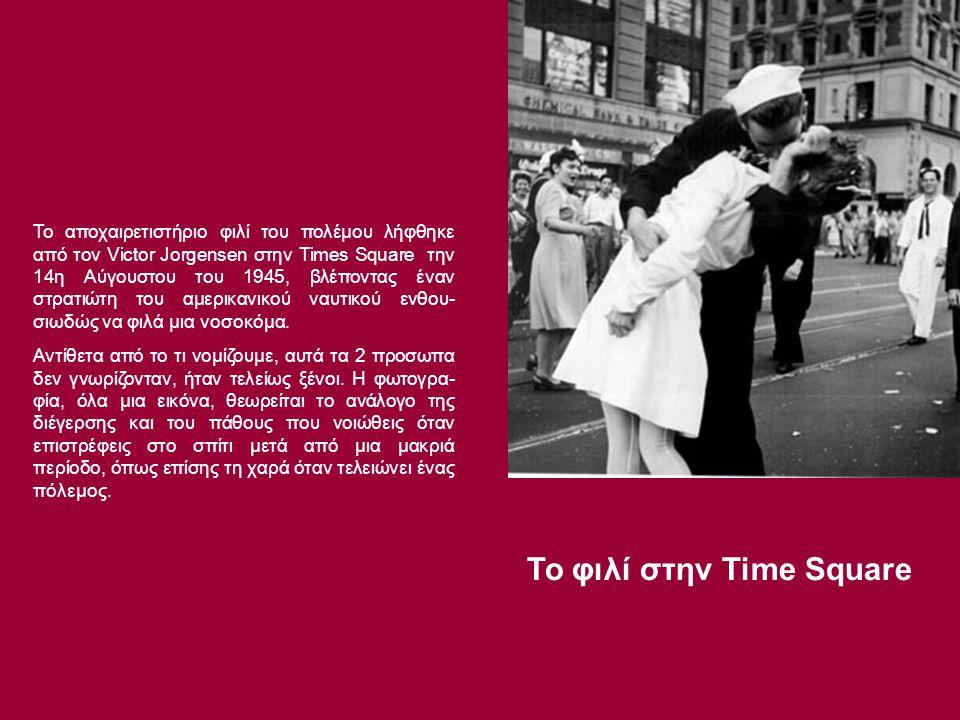 Το φιλί στην Time Square Το αποχαιρετιστήριο φιλί του πολέμου λήφθηκε από τον Victor Jorgensen στην Times Square την 14η Αύγουστου του 1945, βλέποντας έναν στρατιώτη του αμερικανικού ναυτικού ενθου- σιωδώς να φιλά μια νοσοκόμα.
