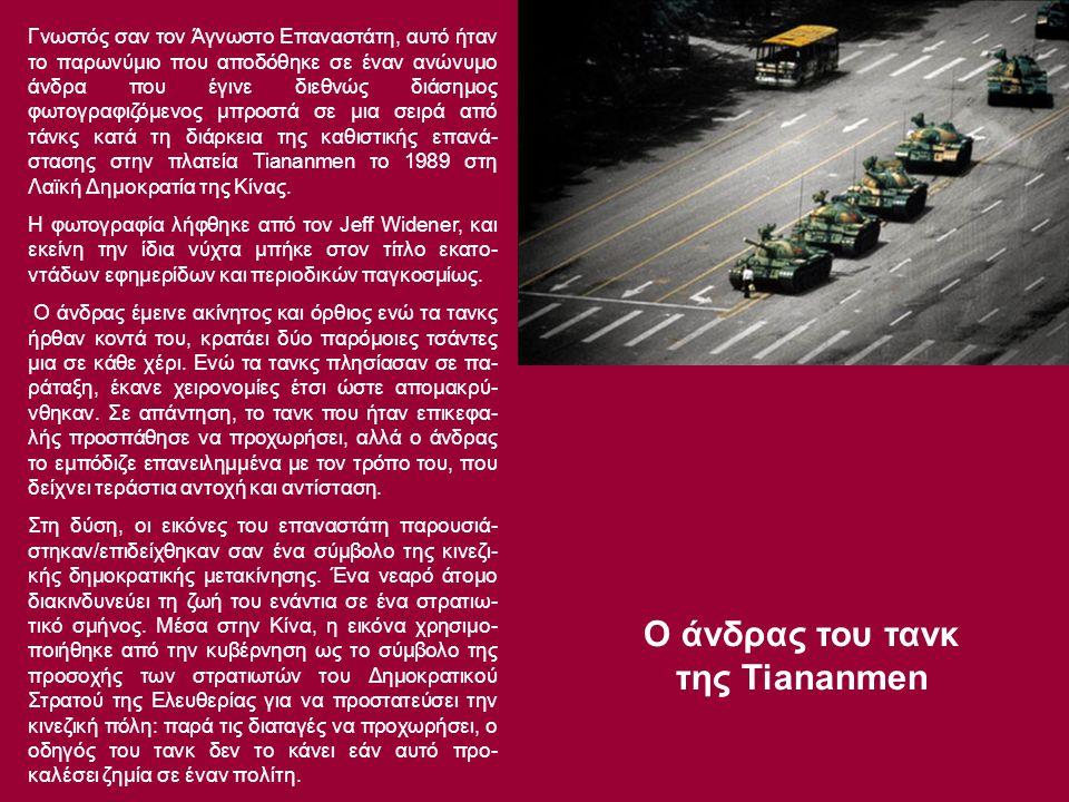 Ο άνδρας του τανκ της Tiananmen Γνωστός σαν τον Άγνωστο Επαναστάτη, αυτό ήταν το παρωνύμιο που αποδόθηκε σε έναν ανώνυμο άνδρα που έγινε διεθνώς διάσημος φωτογραφιζόμενος μπροστά σε μια σειρά από τάνκς κατά τη διάρκεια της καθιστικής επανά- στασης στην πλατεία Tiananmen το 1989 στη Λαϊκή Δημοκρατία της Κίνας.