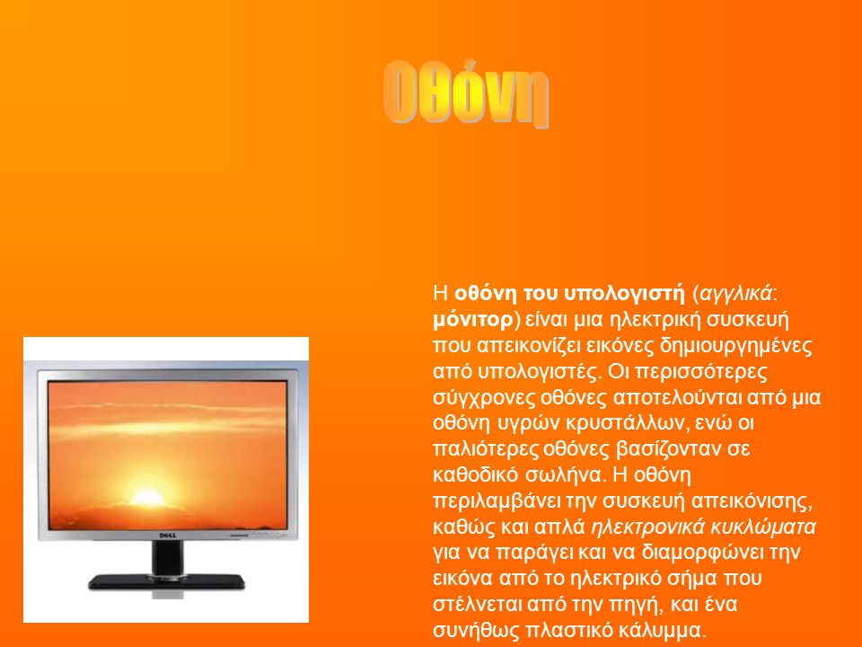 Η οθόνη του υπολογιστή (αγγλικά: μόνιτορ) είναι μια ηλεκτρική συσκευή που απεικονίζει εικόνες δημιουργημένες από υπολογιστές. Οι περισσότερες σύγχρονε