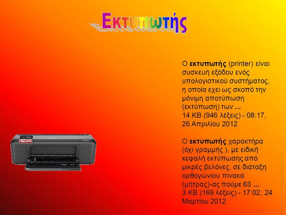 Ο εκτυπωτής (printer) είναι συσκευή εξόδου ενός υπολογιστικού συστήματος, η οποία εχει ως σκοπό την μόνιμη αποτύπωση (εκτύπωση) των... 14 KB (946 λέξε