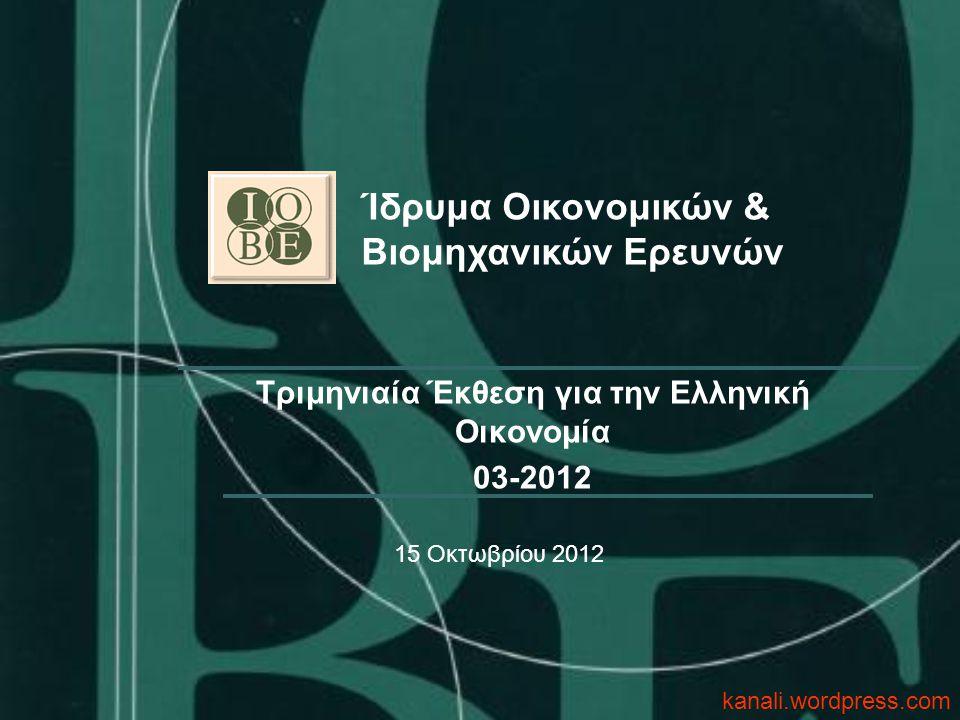 Τριμηνιαία Έκθεση για την Ελληνική Οικονομία 03-2012 Ίδρυμα Οικονομικών & Βιομηχανικών Ερευνών 15 Οκτωβρίου 2012 kanali.wordpress.com