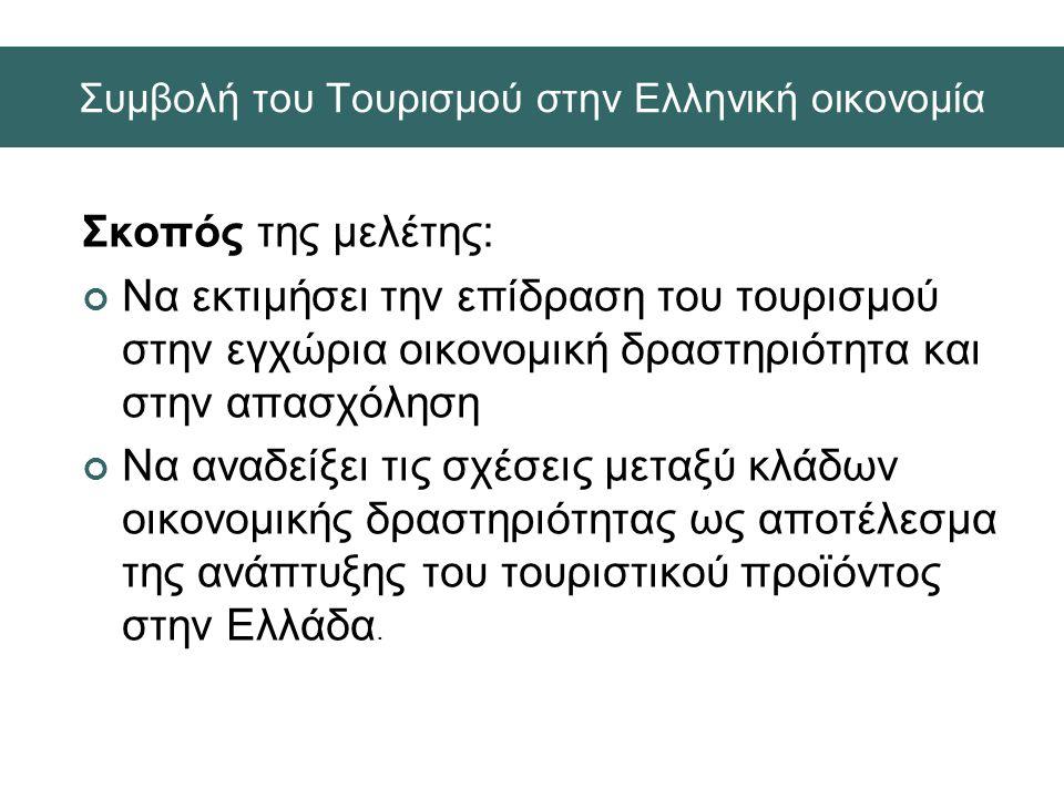 Συμβολή του Τουρισμού στην Ελληνική οικονομία Σκοπός της μελέτης: Να εκτιμήσει την επίδραση του τουρισμού στην εγχώρια οικονομική δραστηριότητα και στην απασχόληση Να αναδείξει τις σχέσεις μεταξύ κλάδων οικονομικής δραστηριότητας ως αποτέλεσμα της ανάπτυξης του τουριστικού προϊόντος στην Ελλάδα.