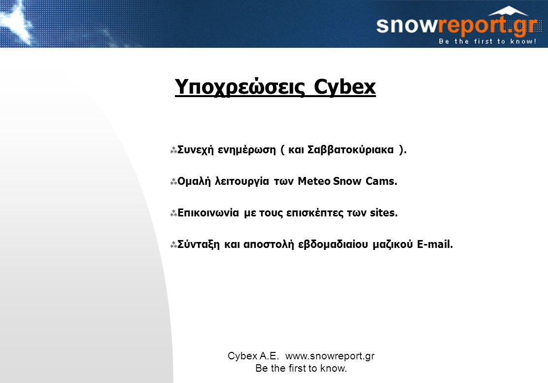 Cybex Α.Ε. www.snowreport.gr Be the first to know.  Συνεχή ενημέρωση ( και Σαββατοκύριακα ).  Ομαλή λειτουργία των Meteo Snow Cams.  Επικοινωνία με