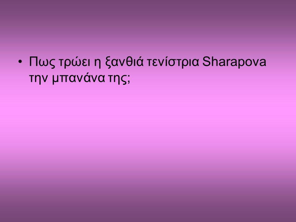 •Πως τρώει η ξανθιά τενίστρια Sharapova την μπανάνα της;