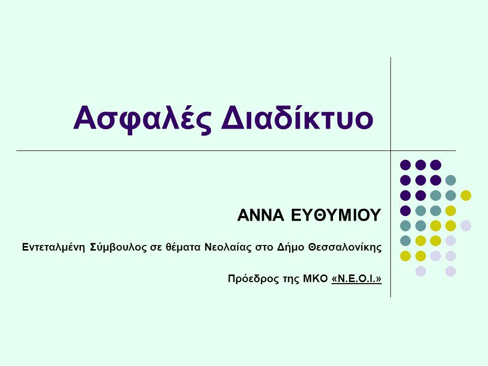 Ασφαλές Διαδίκτυο ΑΝΝΑ ΕΥΘΥΜΙΟΥ Εντεταλμένη Σύμβουλος σε θέματα Νεολαίας στο Δήμο Θεσσαλονίκης Πρόεδρος της ΜΚΟ «Ν.Ε.Ο.Ι.»