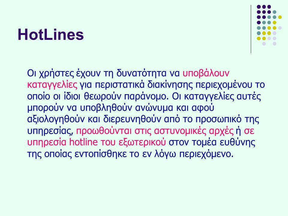 HotLines Οι χρήστες έχουν τη δυνατότητα να υποβάλουν καταγγελίες για περιστατικά διακίνησης περιεχομένου το οποίο οι ίδιοι θεωρούν παράνομο. Οι καταγγ