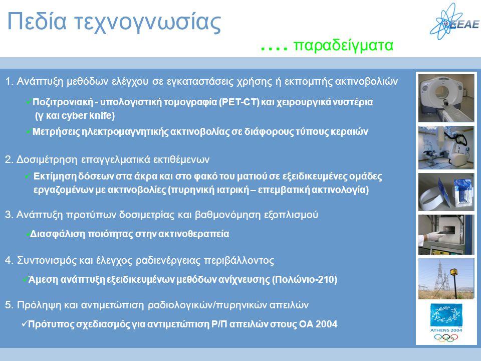 Πεδία τεχνογνωσίας.... παραδείγματα 1. Ανάπτυξη μεθόδων ελέγχου σε εγκαταστάσεις χρήσης ή εκπομπής ακτινοβολιών 2. Δοσιμέτρηση επαγγελματικά εκτιθέμεν