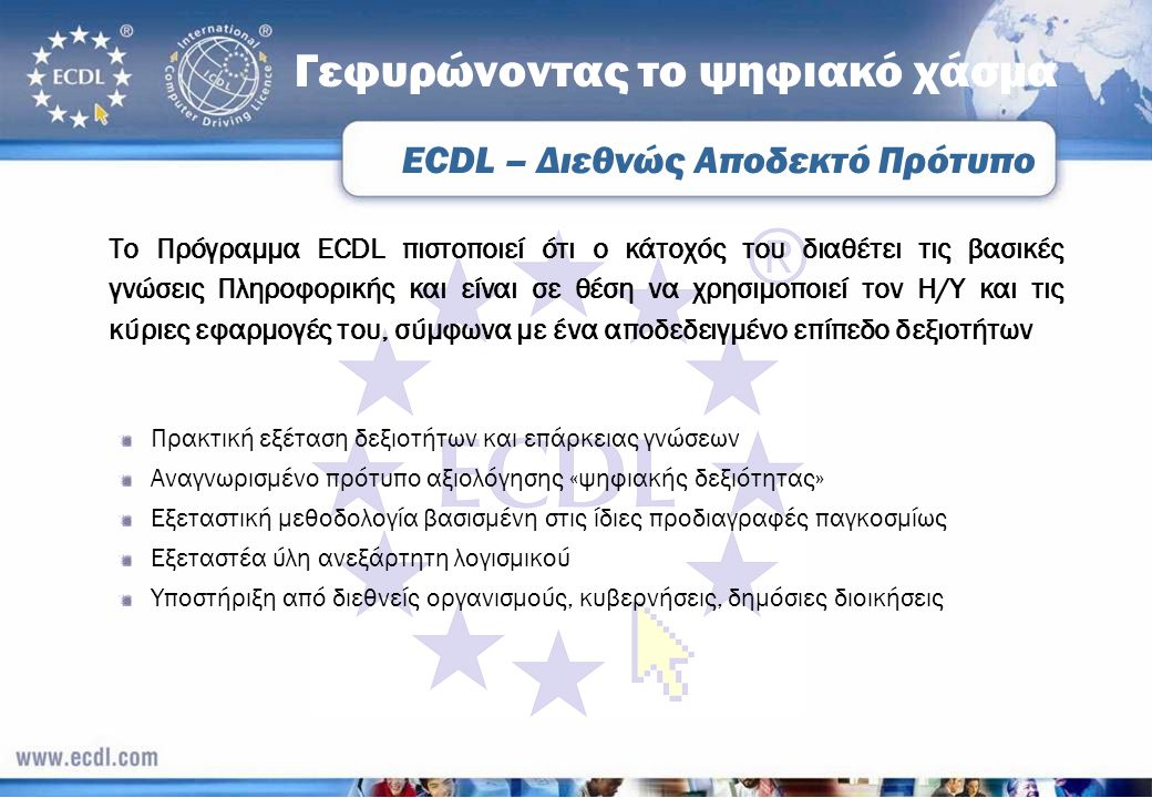 Γεφυρώνοντας το ψηφιακό χάσμα Το Πρόγραμμα ECDL πιστοποιεί ότι ο κάτοχός του διαθέτει τις βασικές γνώσεις Πληροφορικής και είναι σε θέση να χρησιμοποι