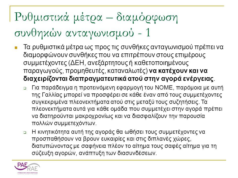 Ρυθμιστικά μέτρα – διαμόρφωση συνθηκών ανταγωνισμού - 1  Τα ρυθμιστικά μέτρα ως προς τις συνθήκες ανταγωνισμού πρέπει να διαμορφώνουν συνθήκες που να επιτρέπουν στους επιμέρους συμμετέχοντες (ΔΕΗ, ανεξάρτητους ή καθετοποιημένους παραγωγούς, προμηθευτές, καταναλωτές) να κατέχουν και να διαχειρίζονται διαπραγματευτικά ατού στην αγορά ενέργειας.