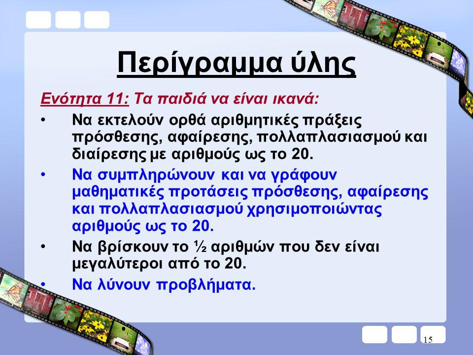 15 Περίγραμμα ύλης Ενότητα 11: Τα παιδιά να είναι ικανά: •Να εκτελούν ορθά αριθμητικές πράξεις πρόσθεσης, αφαίρεσης, πολλαπλασιασμού και διαίρεσης με αριθμούς ως το 20.