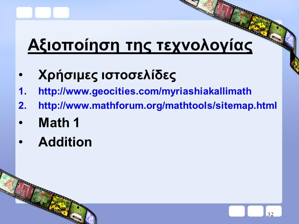 32 Αξιοποίηση της τεχνολογίας •Χρήσιμες ιστοσελίδες 1.http://www.geocities.com/myriashiakallimath 2.http://www.mathforum.org/mathtools/sitemap.html •Math 1 •Addition
