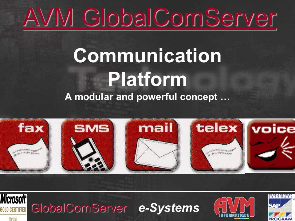 e-SystemsGlobalComServer AVM INFORMATIQUE •30 έτη στο χώρο των επικοινωνιών και της πληροφορικής •20 έτη στο χώρο των Fax Servers •Χιλιάδες εγκαταστάσεις σε 30 χώρες •Επίσημος Συνεργάτης Λογισμικού της SAP AG (SAP Software Partner) από τον Μάρτιο 1999 •Microsoft Gold Partner από τον Οκτώβριο 2001 (70 παγκοσμίως) •Ενδεικτικοί Πελάτες: SHELL, TOTAL, ELF, RHONE-POULENC, ALCATEL, ERICSSON, MATRA, NORTEL, HEWLETT PACKARD, CIBA, L'OREAL, LANCOME, VIRGIN MEGASTORE, RENAULT, CALOR, CRISTIAN DIOR, PHILIPS, SCHNEIDER, TEFAL, BRITISH COUNCIL, MITSUBISHI, LEVER, ROCHE, NOVARTIS, SEB, SMI / KOYO, BIOTHERM, CERP ROUEN, CHIMIOTECHNIC, CYANAMID, FRANCE TELECOM, ALCANET INTERNATIONAL, ELGE-ATLANTIC, EMTEC, ETSI, MERITOR, NKI NORWAY, SOLVAY, SOPROCOS, SOPROGEM, TAEMA, ….