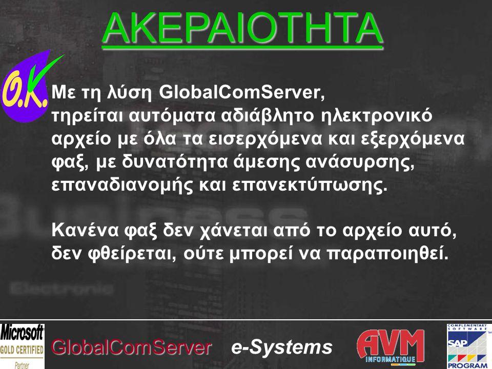 e-SystemsGlobalComServer Με τη λύση GlobalComServer, τηρείται αυτόματα αδιάβλητο ηλεκτρονικό αρχείο με όλα τα εισερχόμενα και εξερχόμενα φαξ, με δυνατότητα άμεσης ανάσυρσης, επαναδιανομής και επανεκτύπωσης.