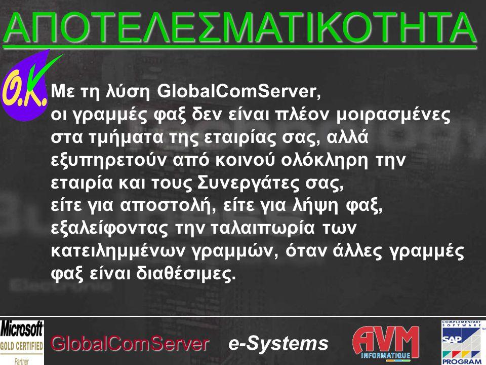 e-SystemsGlobalComServer Με τη λύση GlobalComServer, οι γραμμές φαξ δεν είναι πλέον μοιρασμένες στα τμήματα της εταιρίας σας, αλλά εξυπηρετούν από κοινού ολόκληρη την εταιρία και τους Συνεργάτες σας, είτε για αποστολή, είτε για λήψη φαξ, εξαλείφοντας την ταλαιπωρία των κατειλημμένων γραμμών, όταν άλλες γραμμές φαξ είναι διαθέσιμες.