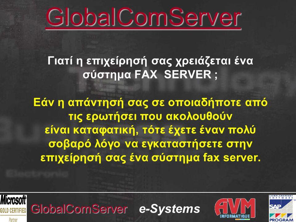 e-SystemsGlobalComServer SAP R/3 CERTIFIED •Graphic Fax for R/3, the GlobalComServer SAP R/3 module (connector) •Επίσημα πιστοποιημένο από την SAP AG ως συμπληρωματικό προϊόν του SAP R/3 (SAP R/3 Complementary Solution) στην κατηγορία Fax & Email •Πιστοποιημένες λειτουργίες: Αποστολή και Λήψη φαξ •BAPI Certified •MySAP.com certified •'Εναρξη πιστοποίησης από τον Μάρτιο του 1999 •Πιστοποιημένο για τις εκδόσεις R/3 3.X – 4.X – 5.X – 6.X – 7.X •Δεν γίνεται καμία παρέμβαση / εγκατάσταση στον SAP Server, ούτε στα PC's των χρηστών SAP