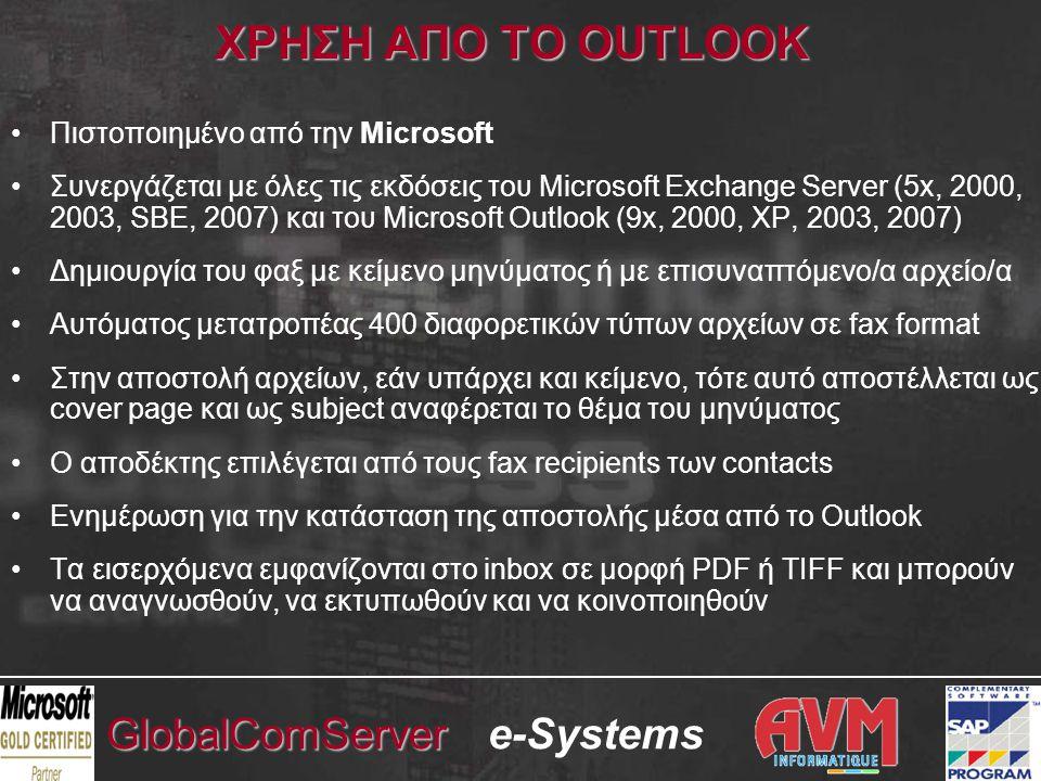 e-SystemsGlobalComServer ΧΡΗΣΗ ΑΠΟ ΤΟ OUTLOOK •Πιστοποιημένο από την Microsoft •Συνεργάζεται με όλες τις εκδόσεις του Microsoft Exchange Server (5x, 2000, 2003, SBE, 2007) και του Microsoft Outlook (9x, 2000, XP, 2003, 2007) •Δημιουργία του φαξ με κείμενο μηνύματος ή με επισυναπτόμενο/α αρχείο/α •Αυτόματος μετατροπέας 400 διαφορετικών τύπων αρχείων σε fax format •Στην αποστολή αρχείων, εάν υπάρχει και κείμενο, τότε αυτό αποστέλλεται ως cover page και ως subject αναφέρεται το θέμα του μηνύματος •Ο αποδέκτης επιλέγεται από τους fax recipients των contacts •Ενημέρωση για την κατάσταση της αποστολής μέσα από το Outlook •Τα εισερχόμενα εμφανίζονται στο inbox σε μορφή PDF ή TIFF και μπορούν να αναγνωσθούν, να εκτυπωθούν και να κοινοποιηθούν