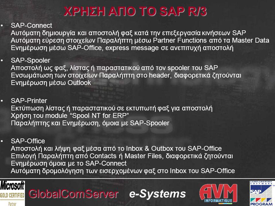e-SystemsGlobalComServer ΧΡΗΣΗ ΑΠΟ ΤΟ SAP R/3 •SAP-Connect Αυτόματη δημιουργία και αποστολή φαξ κατά την επεξεργασία κινήσεων SAP Αυτόματη εύρεση στοιχείων Παραλήπτη μέσω Partner Functions από τα Master Data Ενημέρωση μέσω SAP-Office, express message σε ανεπιτυχή αποστολή •SAP-Spooler Αποστολή ως φαξ, λίστας ή παραστατικού από τον spooler του SAP Ενσωμάτωση των στοιχείων Παραλήπτη στο header, διαφορετικά ζητούνται Ενημέρωση μέσω Outlook •SAP-Printer Εκτύπωση λίστας ή παραστατικού σε εκτυπωτή φαξ για αποστολή Χρήση του module Spool NT for ERP Παραλήπτης και Ενημέρωση, όμοια με SAP-Spooler •SAP-Office Αποστολή και λήψη φαξ μέσα από το Inbox & Outbox του SAP-Office Επιλογή Παραλήπτη από Contacts ή Master Files, διαφορετικά ζητούνται Ενημέρωση όμοια με το SAP-Connect Αυτόματη δρομολόγηση των εισερχομένων φαξ στο Inbox του SAP-Office