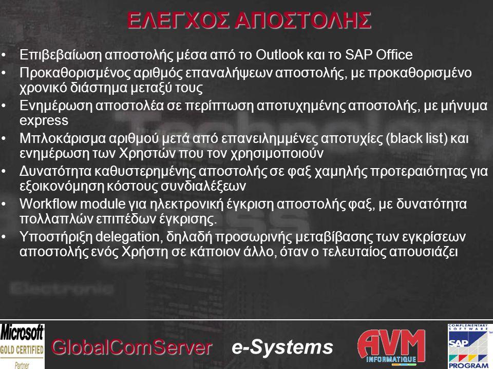 e-SystemsGlobalComServer ΕΛΕΓΧΟΣ ΑΠΟΣΤΟΛΗΣ •Επιβεβαίωση αποστολής μέσα από το Outlook και το SAP Office •Προκαθορισμένος αριθμός επαναλήψεων αποστολής, με προκαθορισμένο χρονικό διάστημα μεταξύ τους •Ενημέρωση αποστολέα σε περίπτωση αποτυχημένης αποστολής, με μήνυμα express •Μπλοκάρισμα αριθμού μετά από επανειλημμένες αποτυχίες (black list) και ενημέρωση των Χρηστών που τον χρησιμοποιούν •Δυνατότητα καθυστερημένης αποστολής σε φαξ χαμηλής προτεραιότητας για εξοικονόμηση κόστους συνδιαλέξεων •Workflow module για ηλεκτρονική έγκριση αποστολής φαξ, με δυνατότητα πολλαπλών επιπέδων έγκρισης.