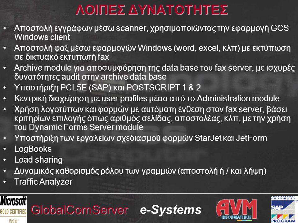 e-SystemsGlobalComServer ΛΟΙΠΕΣ ΔΥΝΑΤΟΤΗΤΕΣ •Αποστολή εγγράφων μέσω scanner, χρησιμοποιώντας την εφαρμογή GCS Windows client •Αποστολή φαξ μέσω εφαρμογών Windows (word, excel, κλπ) με εκτύπωση σε δικτυακό εκτυπωτή fax •Archive module για αποσυμφόρηση της data base του fax server, με ισχυρές δυνατότητες audit στην archive data base •Υποστήριξη PCL5E (SAP) και POSTSCRIPT 1 & 2 •Κεντρική διαχείρηση με user profiles μέσα από το Administration module •Χρήση λογοτύπων και φορμών με αυτόματη ένθεση στον fax server, βάσει κριτηρίων επιλογής όπως αριθμός σελίδας, αποστολέας, κλπ, με την χρήση του Dynamic Forms Server module •Yποστήριξη των εργαλείων σχεδιασμού φορμών StarJet και JetForm •LogBooks •Load sharing •Δυναμικός καθορισμός ρόλου των γραμμών (αποστολή ή / και λήψη) •Traffic Analyzer